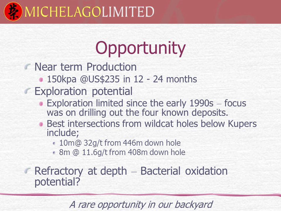 Opportunity Near term Production 150kpa @US$235 in 12 - 24 months Exploration potential Exploration limited since the early 1990s – focus was on drilling out the four known deposits.