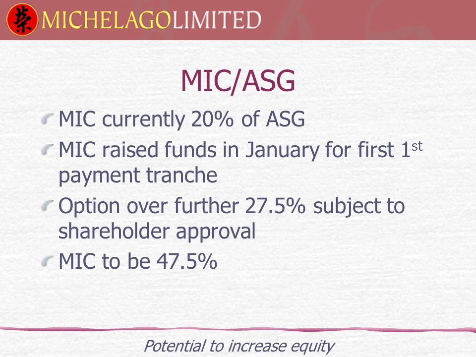 MIC/ASG MIC currently 20% of ASG MIC raised funds in January for first 1 st payment tranche Option over further 27.5% subject to shareholder approval MIC to be 47.5% Potential to increase equity