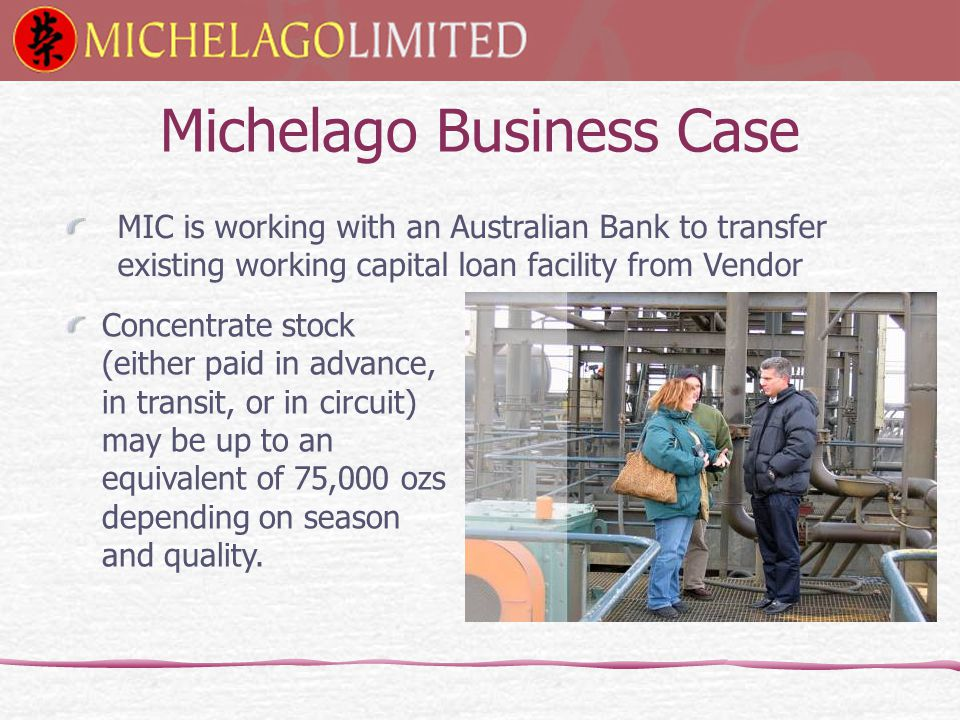 Michelago Business Case Concentrate stock (either paid in advance, in transit, or in circuit) may be up to an equivalent of 75,000 ozs depending on season and quality.