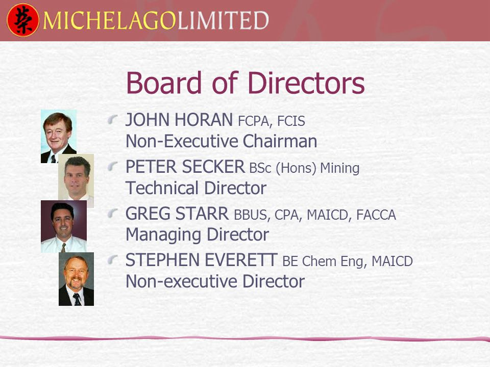 JOHN HORAN FCPA, FCIS Non-Executive Chairman PETER SECKER BSc (Hons) Mining Technical Director GREG STARR BBUS, CPA, MAICD, FACCA Managing Director STEPHEN EVERETT BE Chem Eng, MAICD Non-executive Director Board of Directors