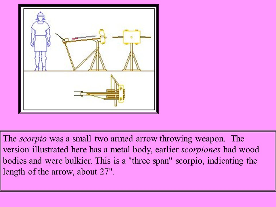 The scorpio was a small two armed arrow throwing weapon.
