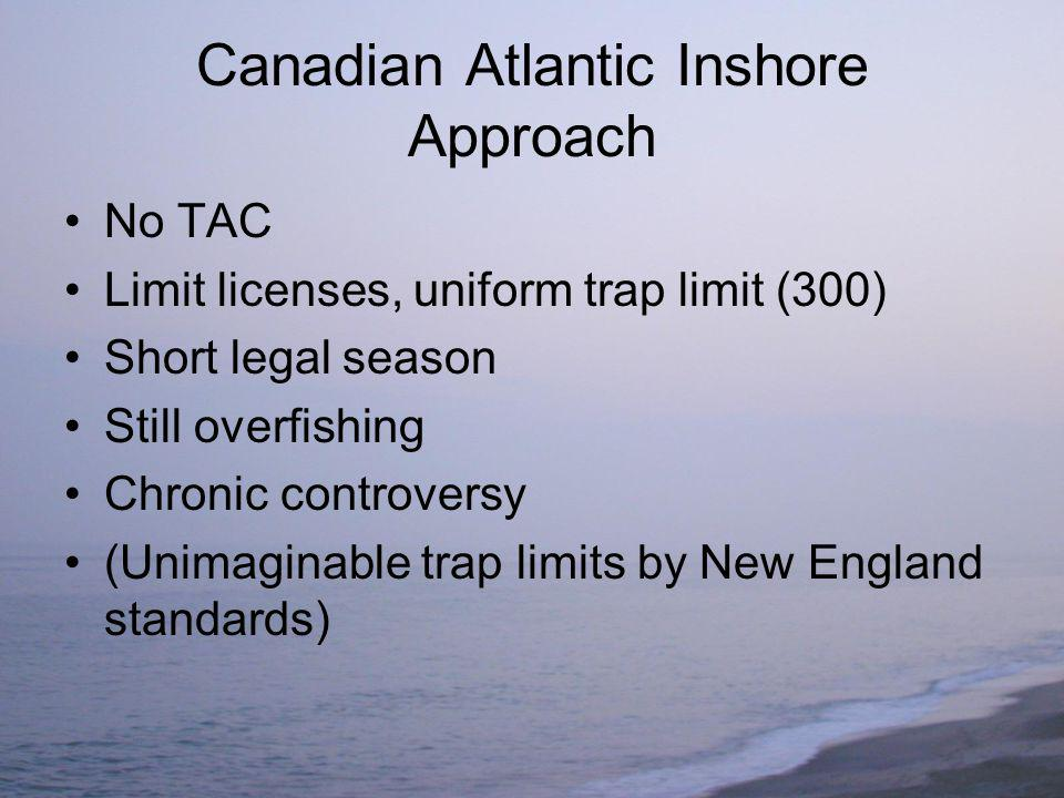 Canadian Atlantic Inshore Approach No TAC Limit licenses, uniform trap limit (300) Short legal season Still overfishing Chronic controversy (Unimaginable trap limits by New England standards)