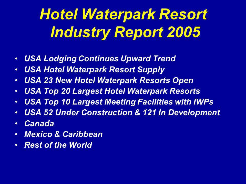 Hotel Waterpark Resort Industry Report 2005 USA Lodging Continues Upward Trend USA Hotel Waterpark Resort Supply USA 23 New Hotel Waterpark Resorts Open USA Top 20 Largest Hotel Waterpark Resorts USA Top 10 Largest Meeting Facilities with IWPs USA 52 Under Construction & 121 In Development Canada Mexico & Caribbean Rest of the World