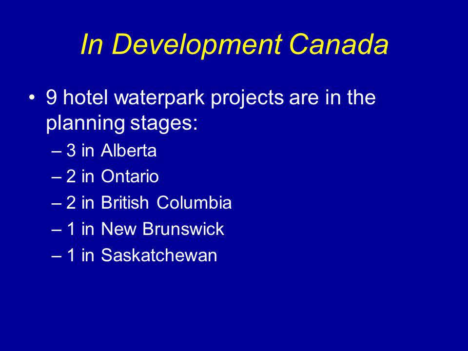 In Development Canada 9 hotel waterpark projects are in the planning stages: –3 in Alberta –2 in Ontario –2 in British Columbia –1 in New Brunswick –1 in Saskatchewan
