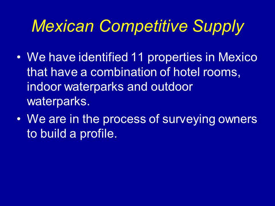 Mexican Competitive Supply We have identified 11 properties in Mexico that have a combination of hotel rooms, indoor waterparks and outdoor waterparks.