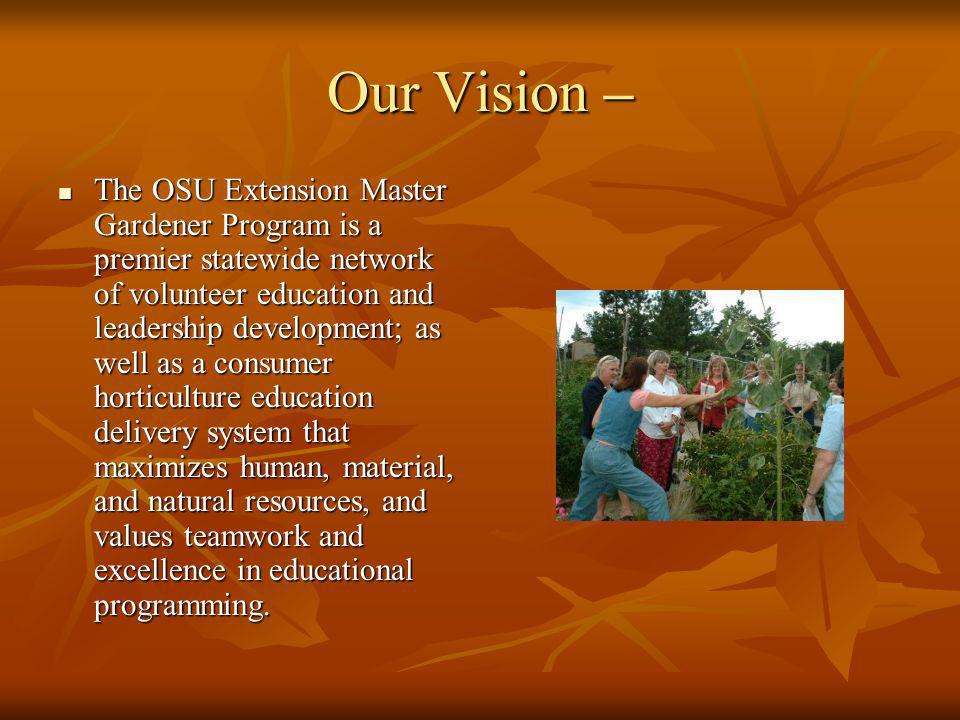 Our Vision – The OSU Extension Master Gardener Program is a premier statewide network of volunteer education and leadership development; as well as a consumer horticulture education delivery system that maximizes human, material, and natural resources, and values teamwork and excellence in educational programming.