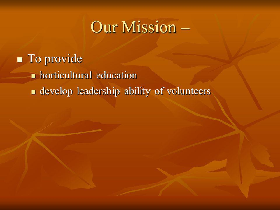 Our Mission – To provide To provide horticultural education horticultural education develop leadership ability of volunteers develop leadership ability of volunteers
