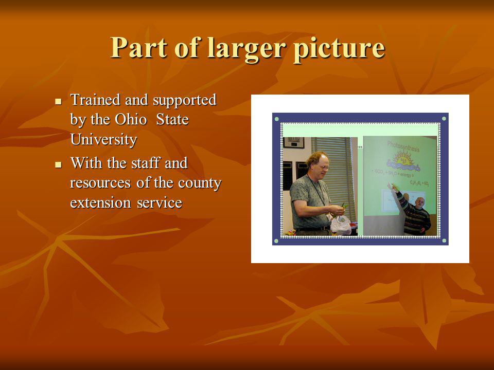 Part of larger picture Trained and supported by the Ohio State University Trained and supported by the Ohio State University With the staff and resources of the county extension service With the staff and resources of the county extension service