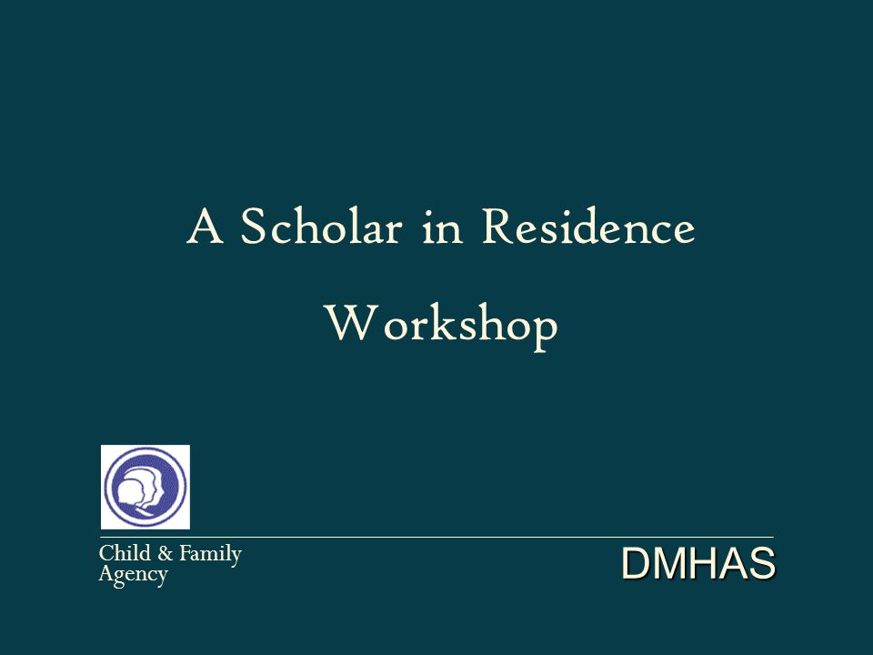 DMHAS Child & Family Agency A Scholar in Residence Workshop