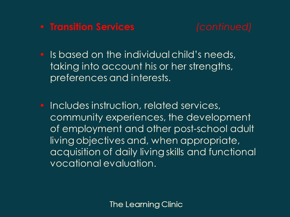 The Learning Clinic Transition Services (continued) Is based on the individual childs needs, taking into account his or her strengths, preferences and interests.