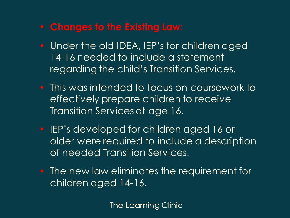 The Learning Clinic Changes to the Existing Law: Under the old IDEA, IEPs for children aged 14-16 needed to include a statement regarding the childs Transition Services.