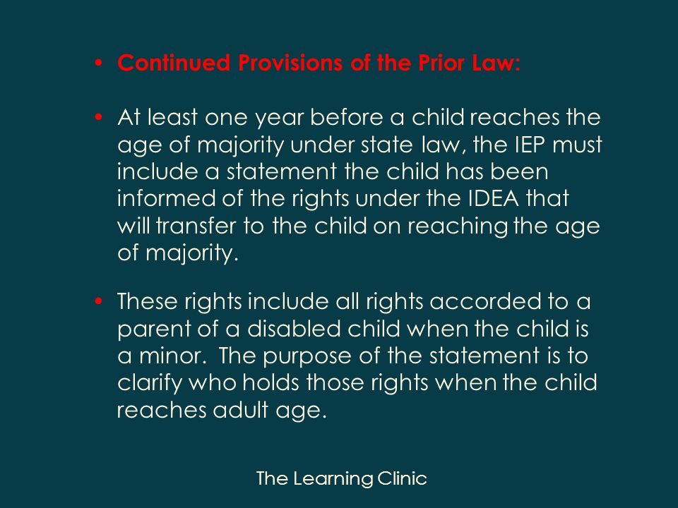 The Learning Clinic Continued Provisions of the Prior Law: At least one year before a child reaches the age of majority under state law, the IEP must include a statement the child has been informed of the rights under the IDEA that will transfer to the child on reaching the age of majority.