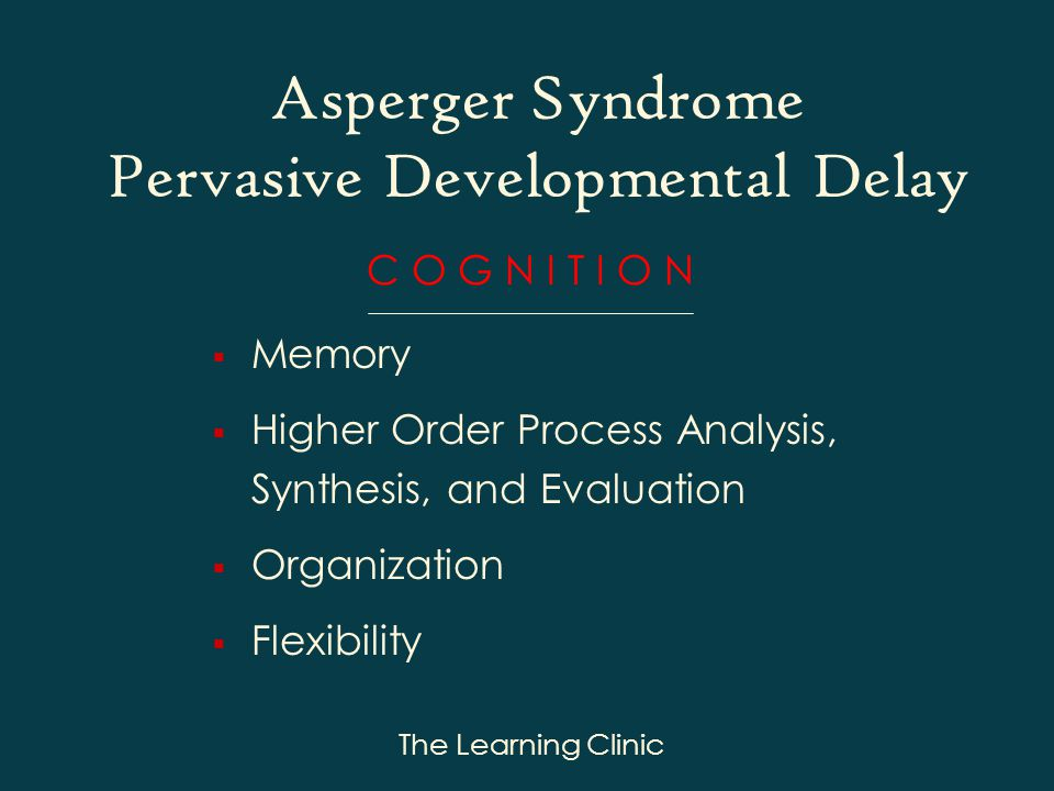 The Learning Clinic Asperger Syndrome Pervasive Developmental Delay C O G N I T I O N Memory Higher Order Process Analysis, Synthesis, and Evaluation Organization Flexibility