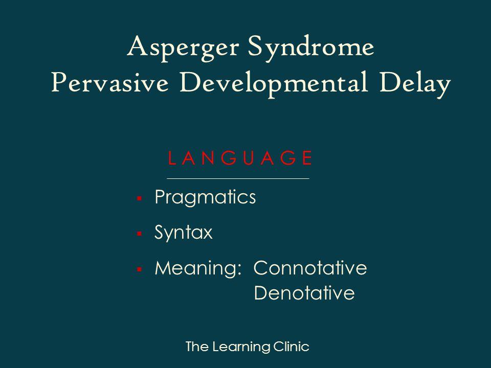 The Learning Clinic L A N G U A G E Pragmatics Syntax Meaning: Connotative Denotative Asperger Syndrome Pervasive Developmental Delay