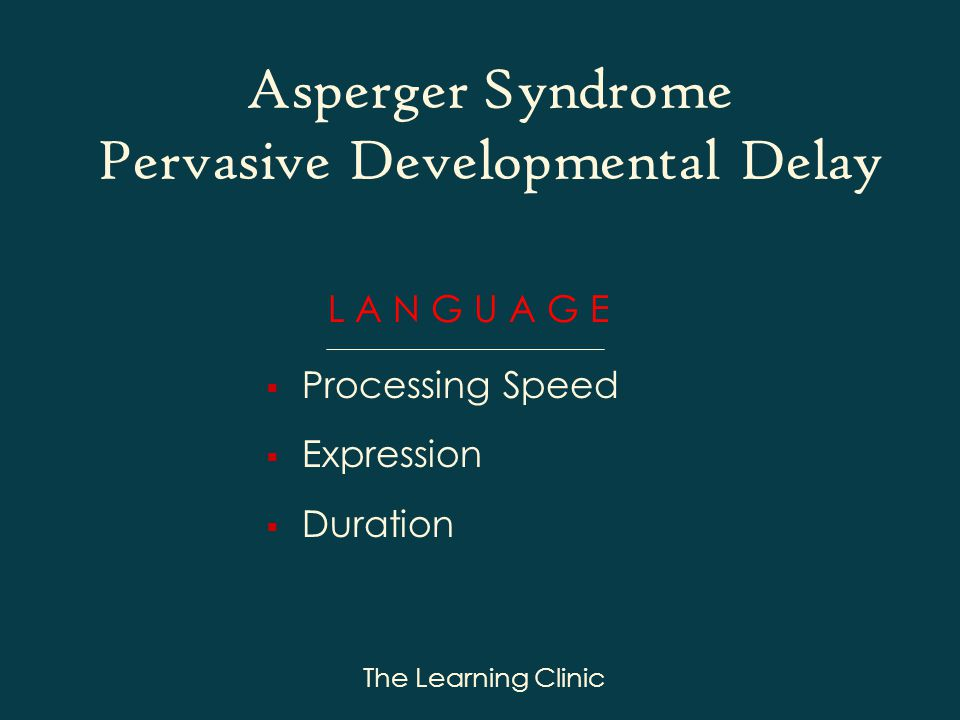 The Learning Clinic L A N G U A G E Processing Speed Expression Duration Asperger Syndrome Pervasive Developmental Delay