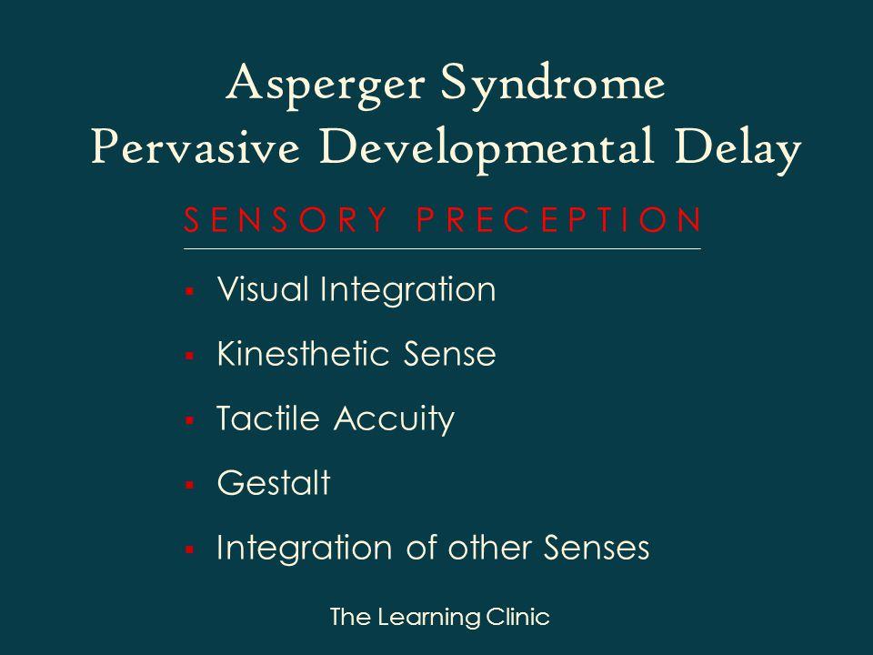 The Learning Clinic S E N S O R Y P R E C E P T I O N Visual Integration Kinesthetic Sense Tactile Accuity Gestalt Integration of other Senses Asperger Syndrome Pervasive Developmental Delay