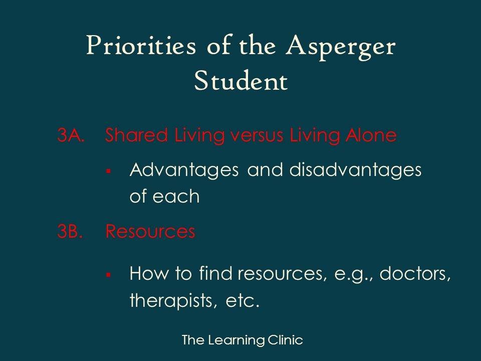 The Learning Clinic Priorities of the Asperger Student 3A.Shared Living versus Living Alone Advantages and disadvantages of each 3B.Resources How to find resources, e.g., doctors, therapists, etc.