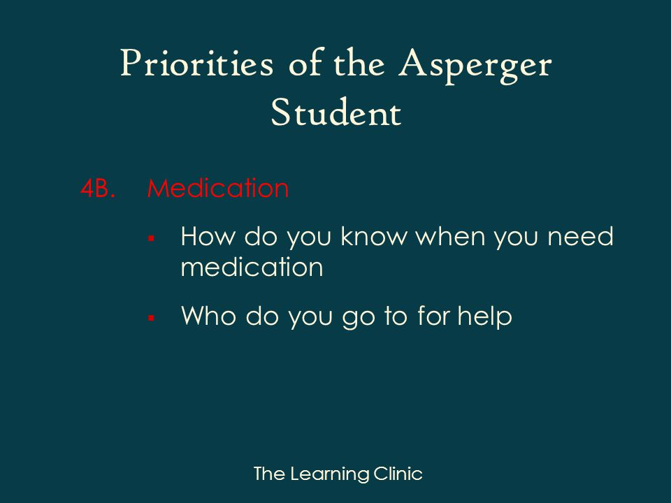 The Learning Clinic Priorities of the Asperger Student 4B.Medication How do you know when you need medication Who do you go to for help