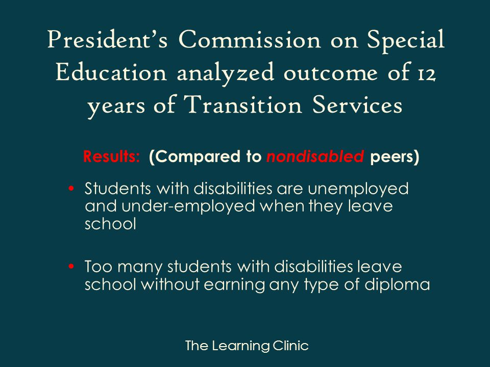The Learning Clinic Presidents Commission on Special Education analyzed outcome of 12 years of Transition Services Results: (Compared to nondisabled peers) Students with disabilities are unemployed and under-employed when they leave school Too many students with disabilities leave school without earning any type of diploma