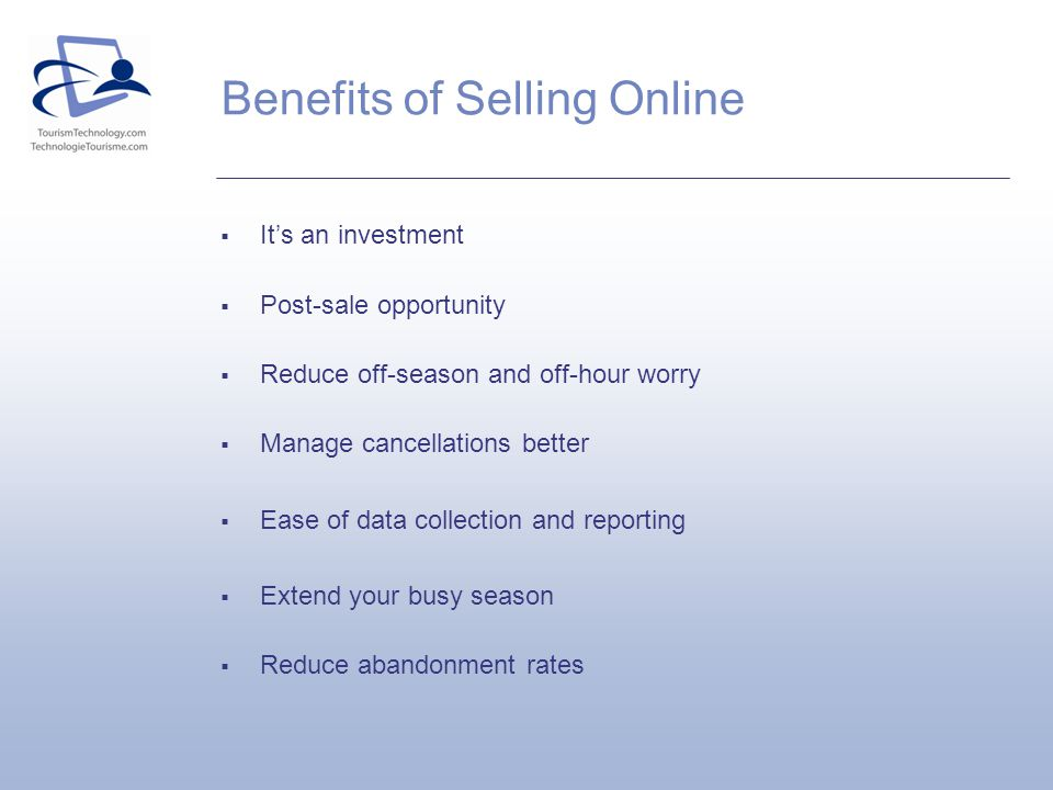 Benefits of Selling Online Its an investment Post-sale opportunity Reduce off-season and off-hour worry Manage cancellations better Ease of data colle