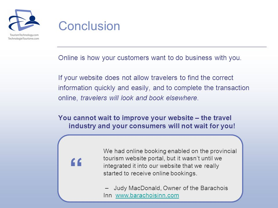 Online is how your customers want to do business with you. If your website does not allow travelers to find the correct information quickly and easily