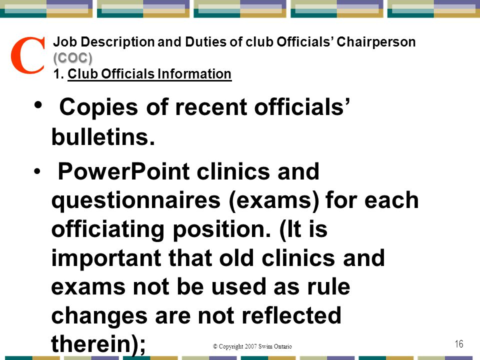 © Copyright 2007 Swim Ontario 16 (COC) Job Description and Duties of club Officials Chairperson (COC) 1. Club Officials Information Copies of recent o