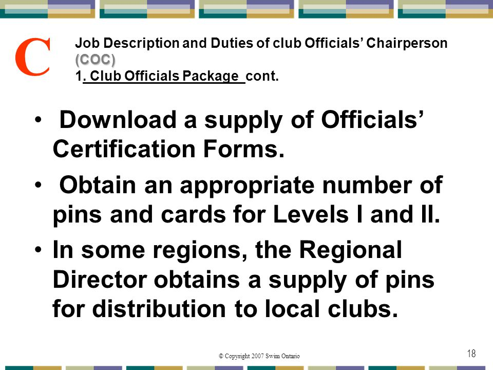 © Copyright 2007 Swim Ontario 18 (COC) Job Description and Duties of club Officials Chairperson (COC) 1. Club Officials Package cont. Download a suppl
