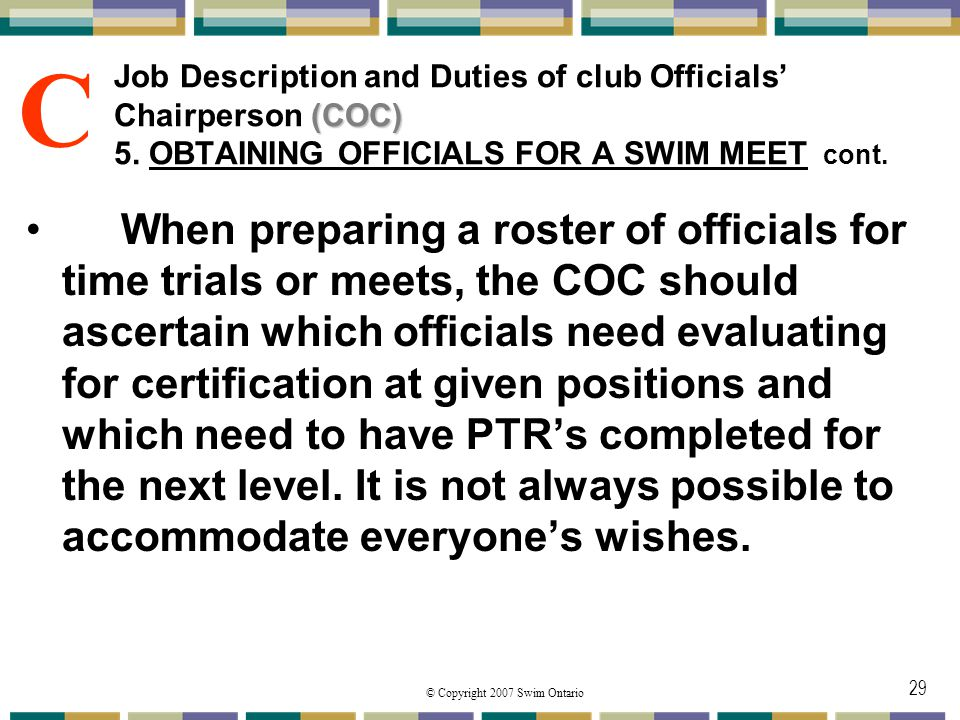 © Copyright 2007 Swim Ontario 29 (COC) Job Description and Duties of club Officials Chairperson (COC) 5. OBTAINING OFFICIALS FOR A SWIM MEET cont. Whe