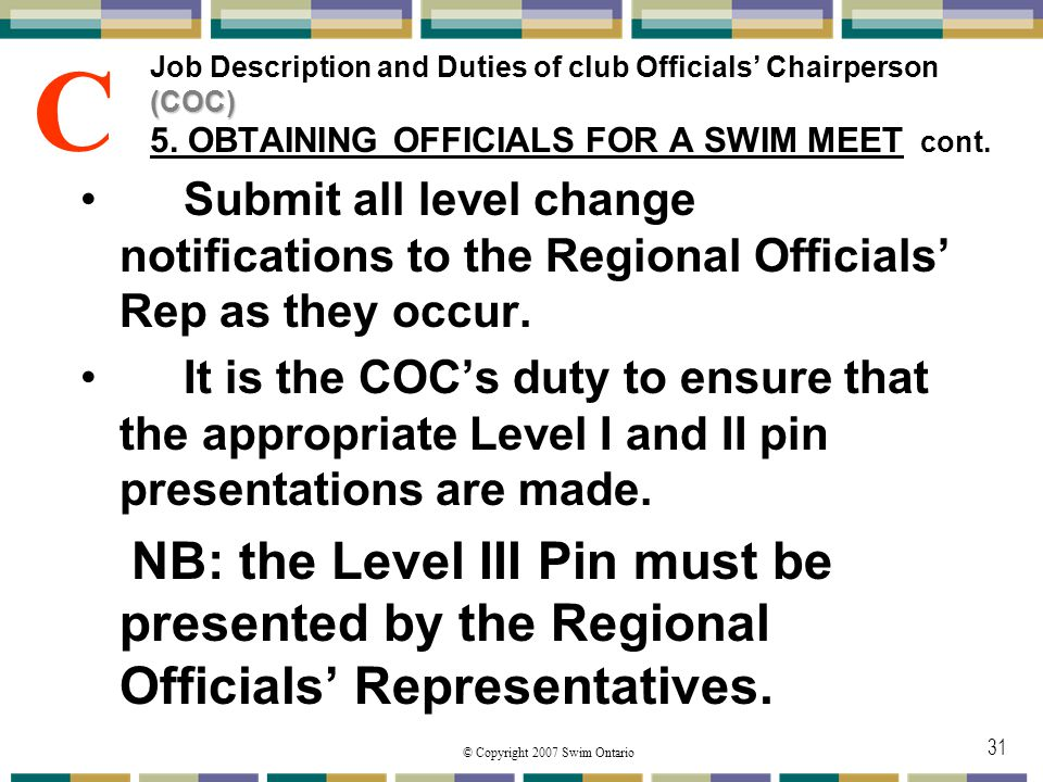 © Copyright 2007 Swim Ontario 31 (COC) Job Description and Duties of club Officials Chairperson (COC) 5. OBTAINING OFFICIALS FOR A SWIM MEET cont. Sub
