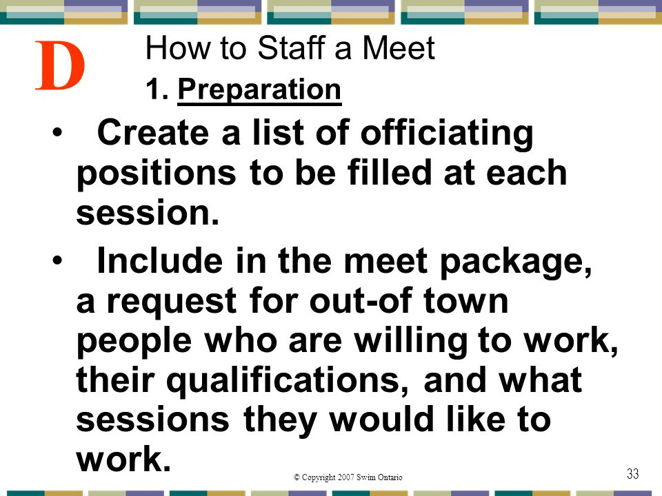 © Copyright 2007 Swim Ontario 33 How to Staff a Meet 1. Preparation Create a list of officiating positions to be filled at each session. Include in th
