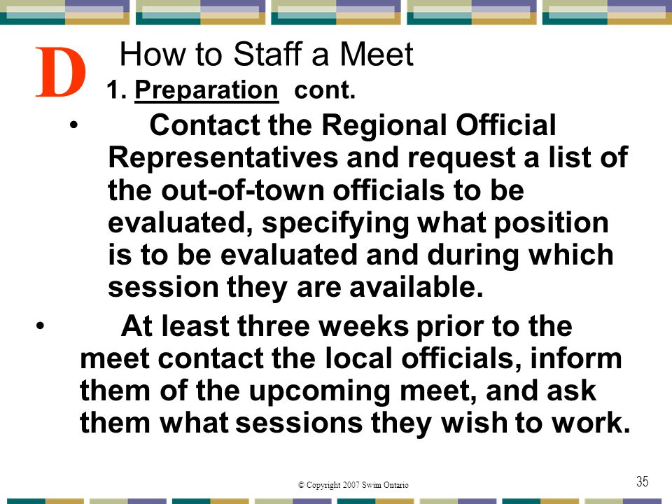 © Copyright 2007 Swim Ontario 35 How to Staff a Meet 1. Preparation cont. Contact the Regional Official Representatives and request a list of the out-