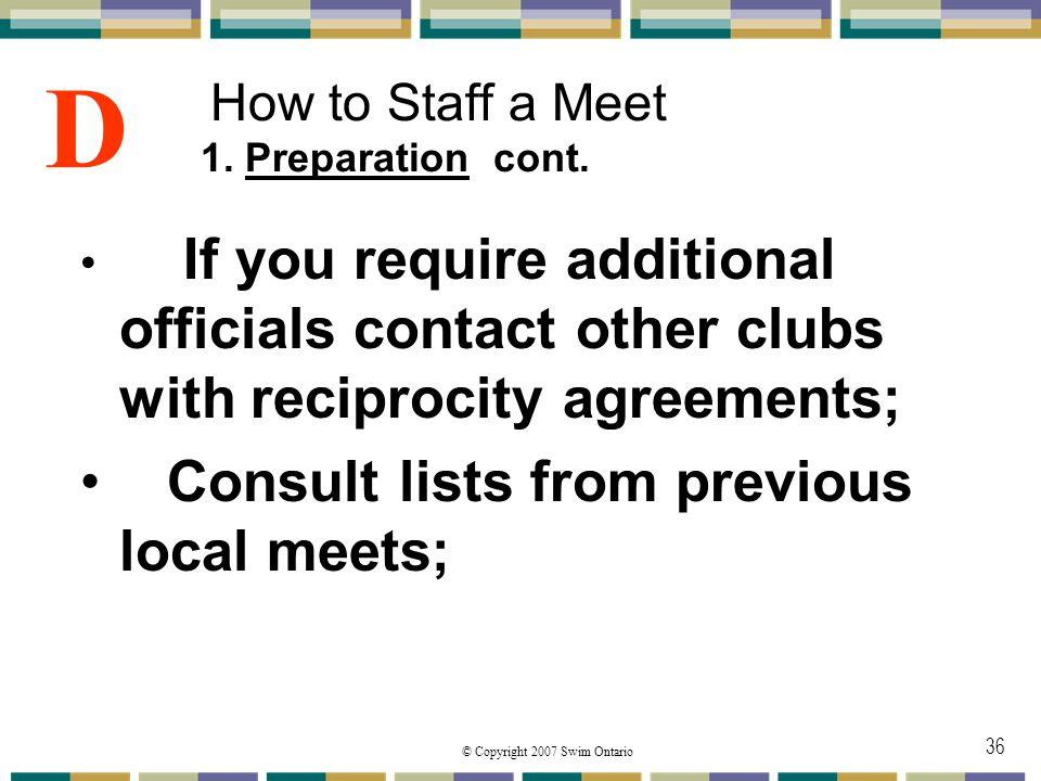 © Copyright 2007 Swim Ontario 36 How to Staff a Meet 1. Preparation cont. If you require additional officials contact other clubs with reciprocity agr