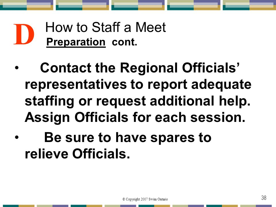 © Copyright 2007 Swim Ontario 38 How to Staff a Meet Preparation cont. Contact the Regional Officials representatives to report adequate staffing or r