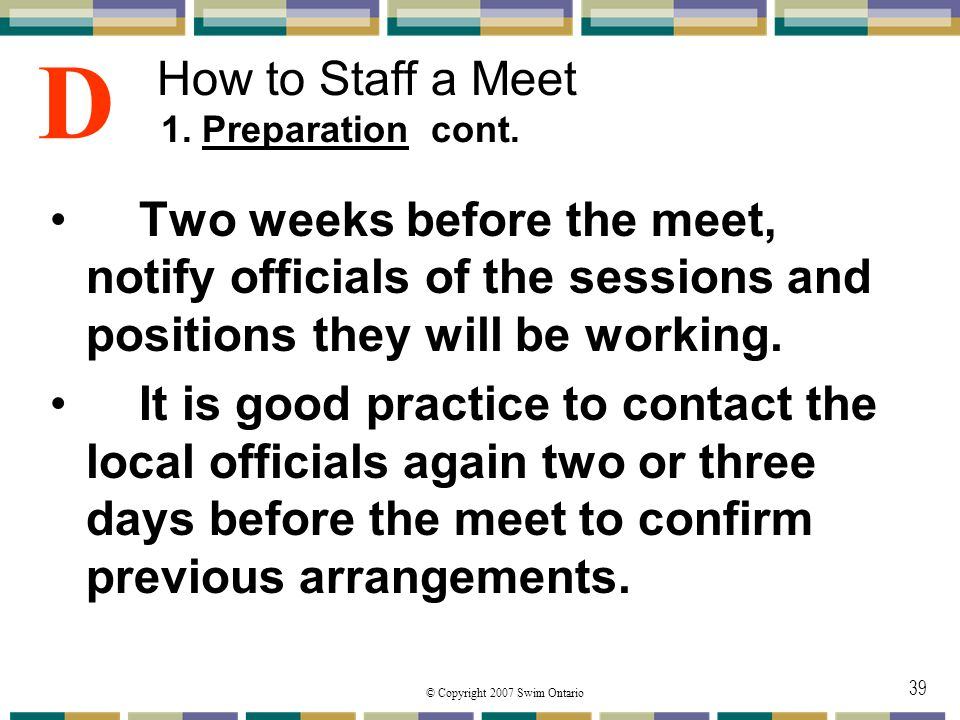 © Copyright 2007 Swim Ontario 39 How to Staff a Meet 1. Preparation cont. Two weeks before the meet, notify officials of the sessions and positions th