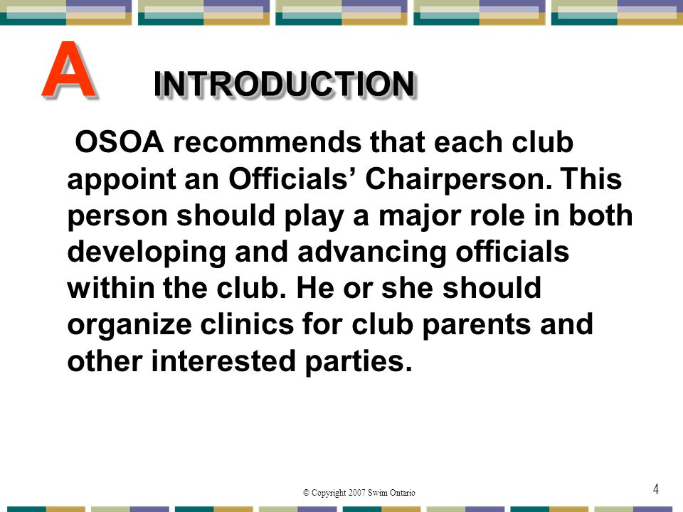 © Copyright 2007 Swim Ontario 4 A INTRODUCTION OSOA recommends that each club appoint an Officials Chairperson. This person should play a major role i