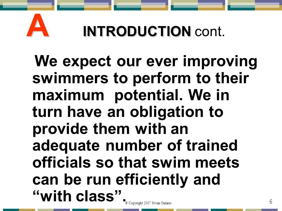 © Copyright 2007 Swim Ontario 6 A INTRODUCTION A INTRODUCTION cont. We expect our ever improving swimmers to perform to their maximum potential. We in