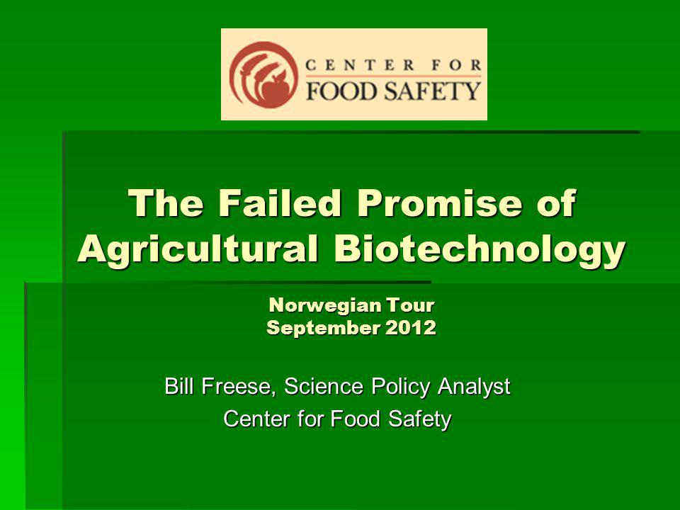 The Failed Promise of Agricultural Biotechnology Norwegian Tour September 2012 Bill Freese, Science Policy Analyst Center for Food Safety