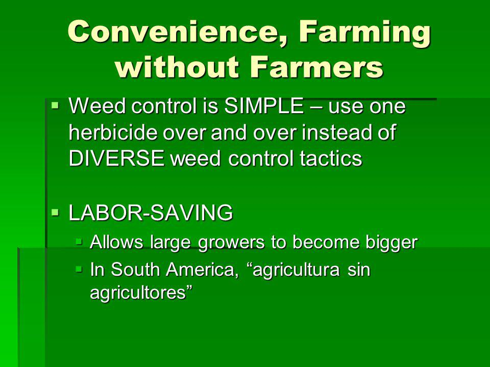 Convenience, Farming without Farmers Weed control is SIMPLE – use one herbicide over and over instead of DIVERSE weed control tactics Weed control is