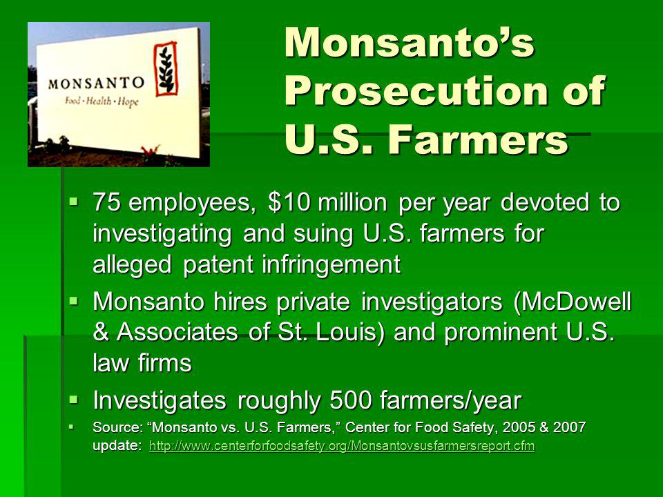 Monsantos Prosecution of U.S. Farmers 75 employees, $10 million per year devoted to investigating and suing U.S. farmers for alleged patent infringeme