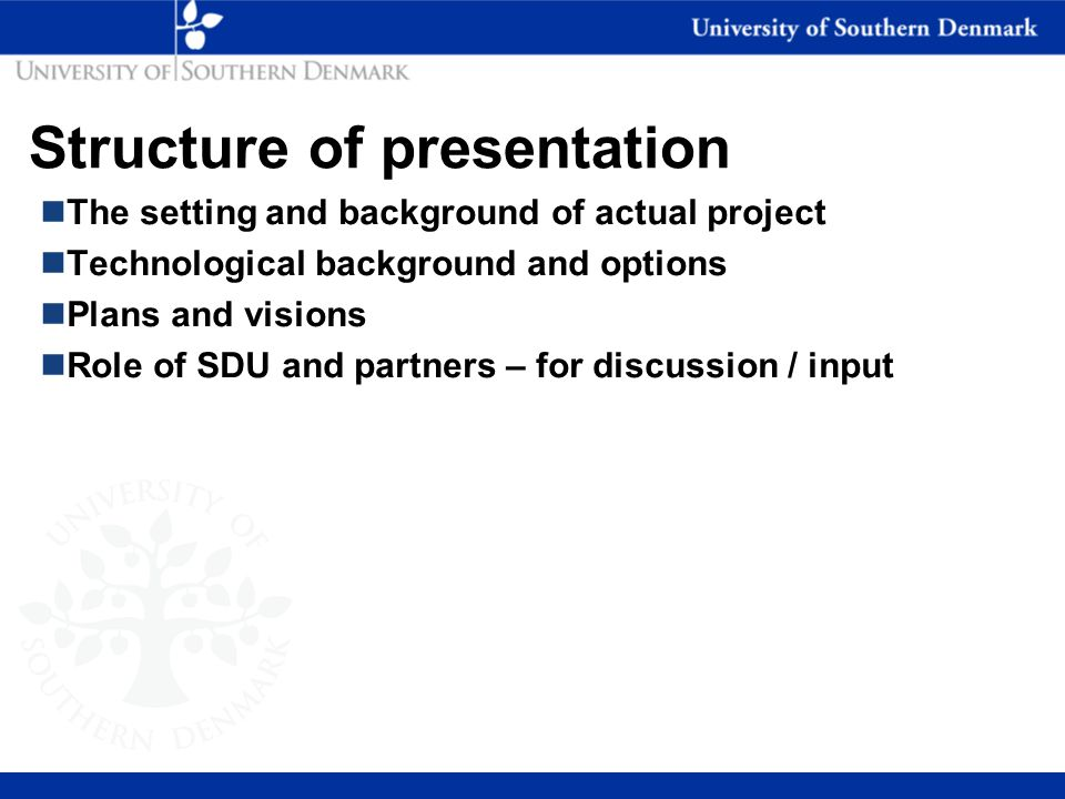 Structure of presentation nThe setting and background of actual project nTechnological background and options nPlans and visions nRole of SDU and partners – for discussion / input