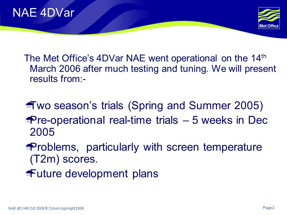 Page 2 NAE 4DVAR Oct 2006 © Crown copyright 2006 NAE 4DVar The Met Offices 4DVar NAE went operational on the 14 th March 2006 after much testing and tuning.