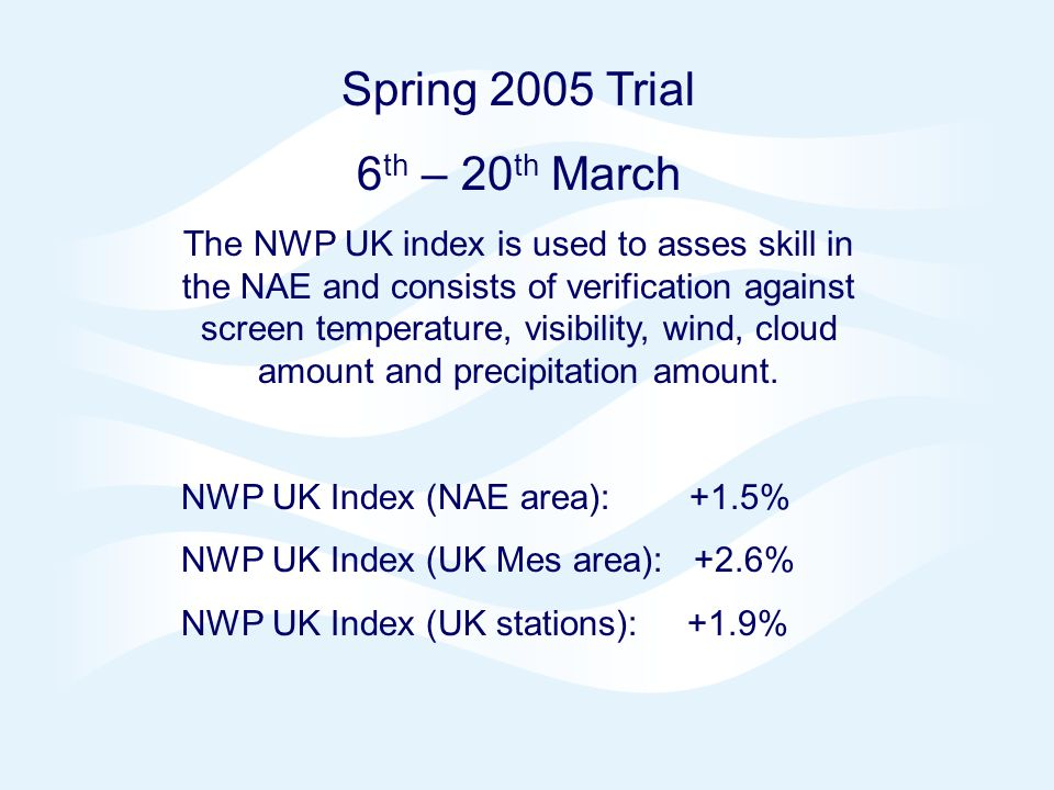 Page 4 NAE 4DVAR Oct 2006 © Crown copyright 2006 Spring 2005 Trial 6 th – 20 th March The NWP UK index is used to asses skill in the NAE and consists