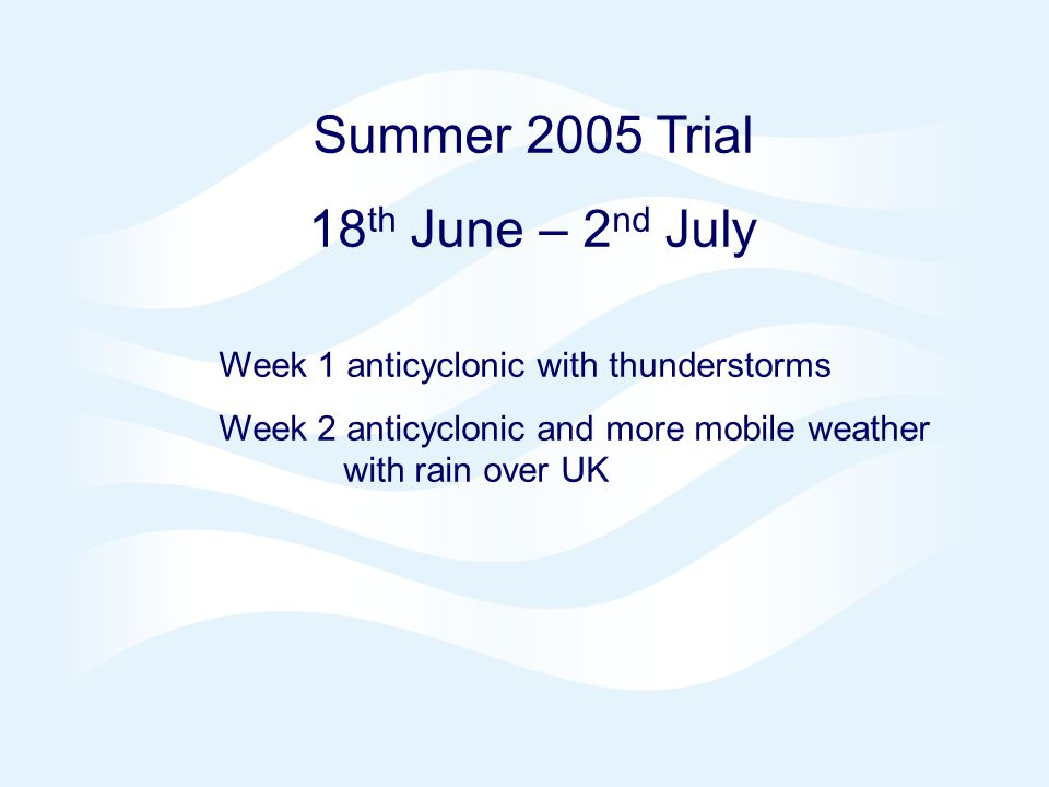 Page 8 NAE 4DVAR Oct 2006 © Crown copyright 2006 Summer 2005 Trial 18 th June – 2 nd July Week 1 anticyclonic with thunderstorms Week 2 anticyclonic and more mobile weather with rain over UK
