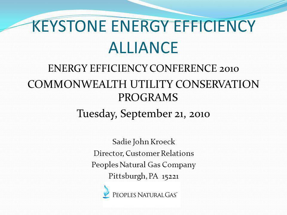 KEYSTONE ENERGY EFFICIENCY ALLIANCE ENERGY EFFICIENCY CONFERENCE 2010 COMMONWEALTH UTILITY CONSERVATION PROGRAMS Tuesday, September 21, 2010 Sadie John Kroeck Director, Customer Relations Peoples Natural Gas Company Pittsburgh, PA 15221