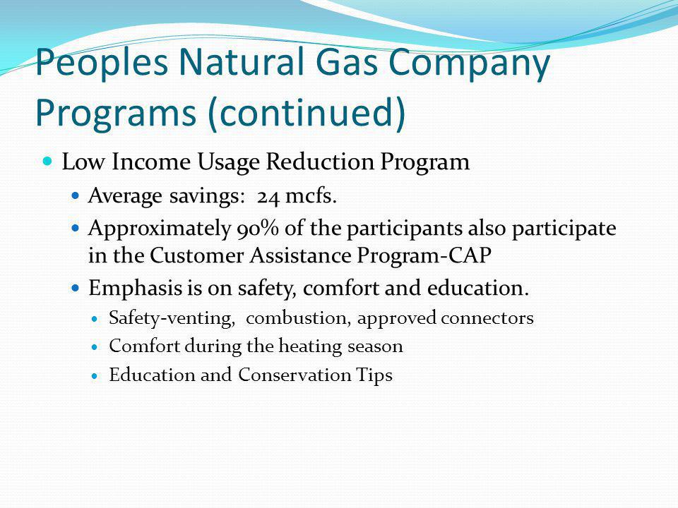 Peoples Natural Gas Company Programs (continued) Low Income Usage Reduction Program Average savings: 24 mcfs.