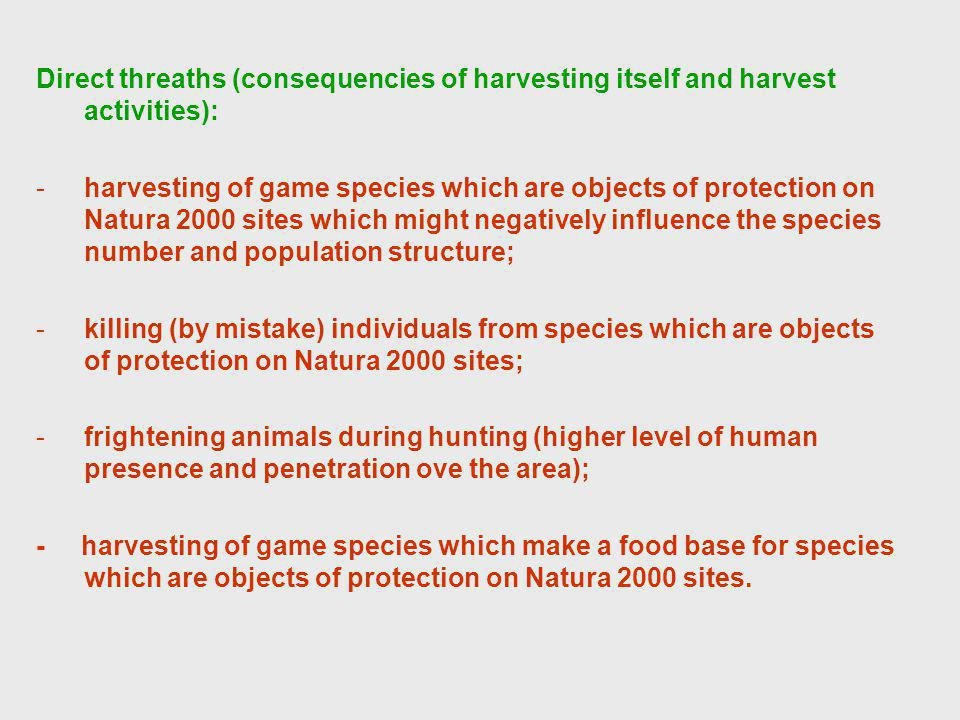 Direct threaths (consequencies of harvesting itself and harvest activities): -harvesting of game species which are objects of protection on Natura 2000 sites which might negatively influence the species number and population structure; -killing (by mistake) individuals from species which are objects of protection on Natura 2000 sites; -frightening animals during hunting (higher level of human presence and penetration ove the area); - harvesting of game species which make a food base for species which are objects of protection on Natura 2000 sites.
