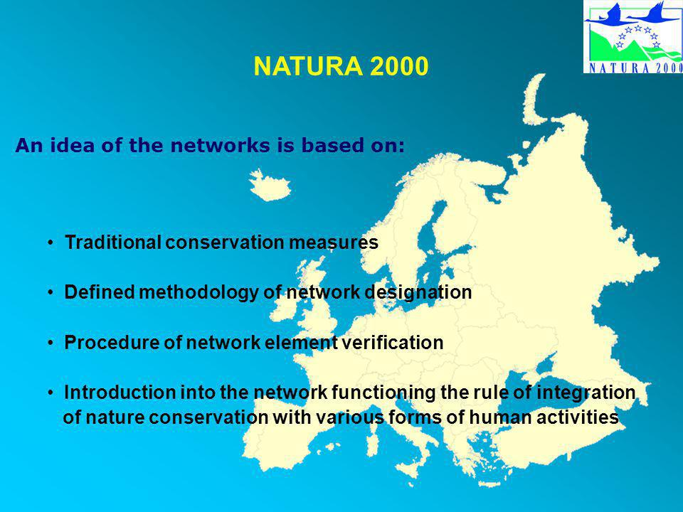 NATURA 2000 An idea of the networks is based on: Traditional conservation measures Defined methodology of network designation Procedure of network element verification Introduction into the network functioning the rule of integration of nature conservation with various forms of human activities