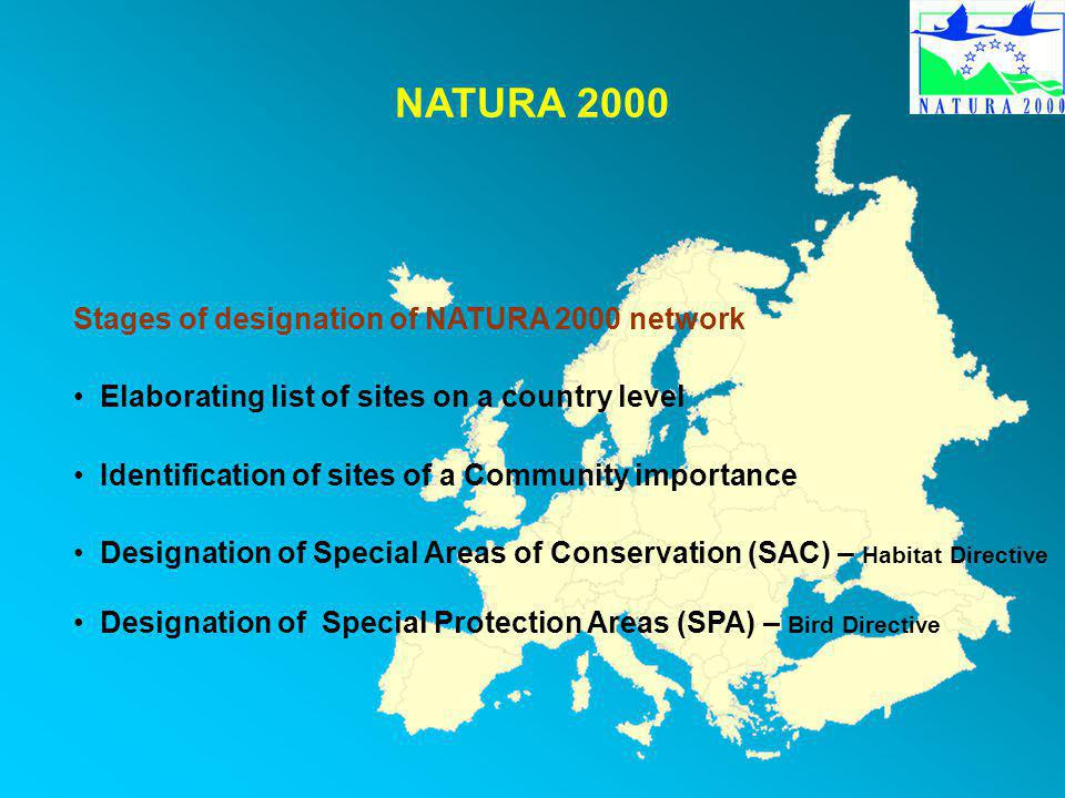 NATURA 2000 Stages of designation of NATURA 2000 network Elaborating list of sites on a country level Identification of sites of a Community importance Designation of Special Areas of Conservation (SAC) – Habitat Directive Designation of Special Protection Areas (SPA) – Bird Directive