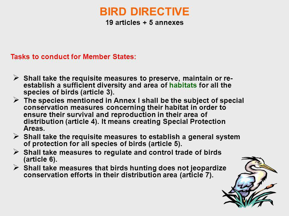 BIRD DIRECTIVE 19 articles + 5 annexes Shall take the requisite measures to preserve, maintain or re- establish a sufficient diversity and area of habitats for all the species of birds (article 3).