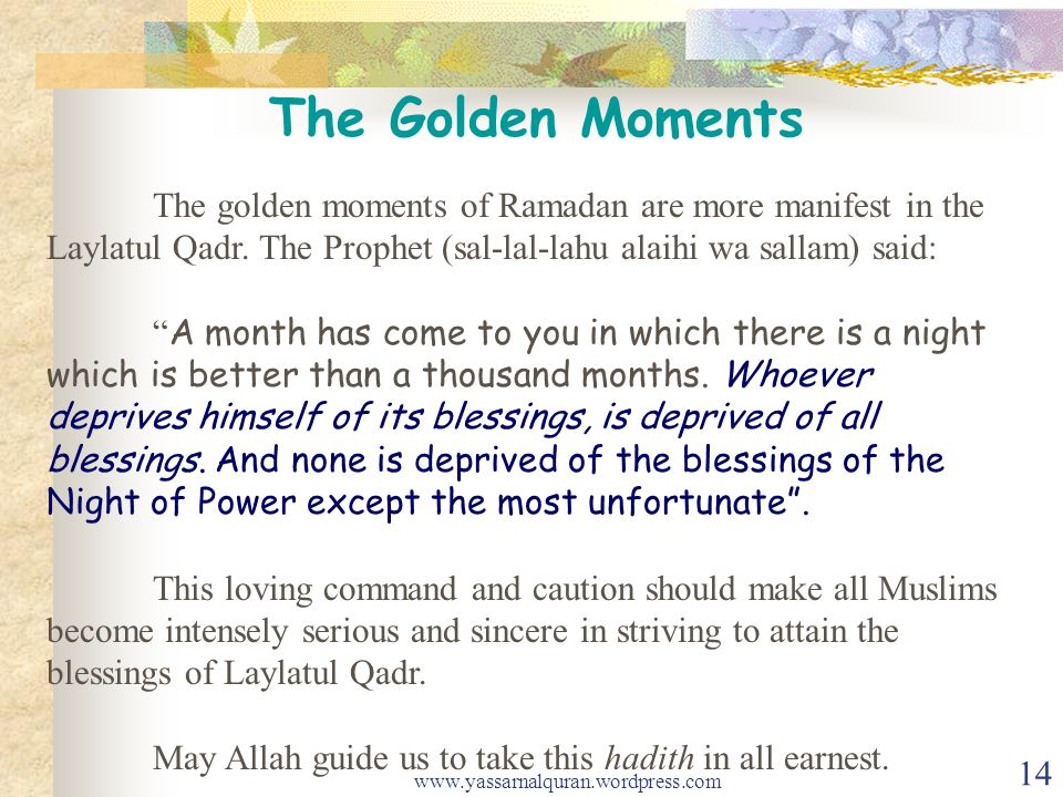 The golden moments of Ramadan are more manifest in the Laylatul Qadr. The Prophet (sal-lal-lahu alaihi wa sallam) said: A month has come to you in whi